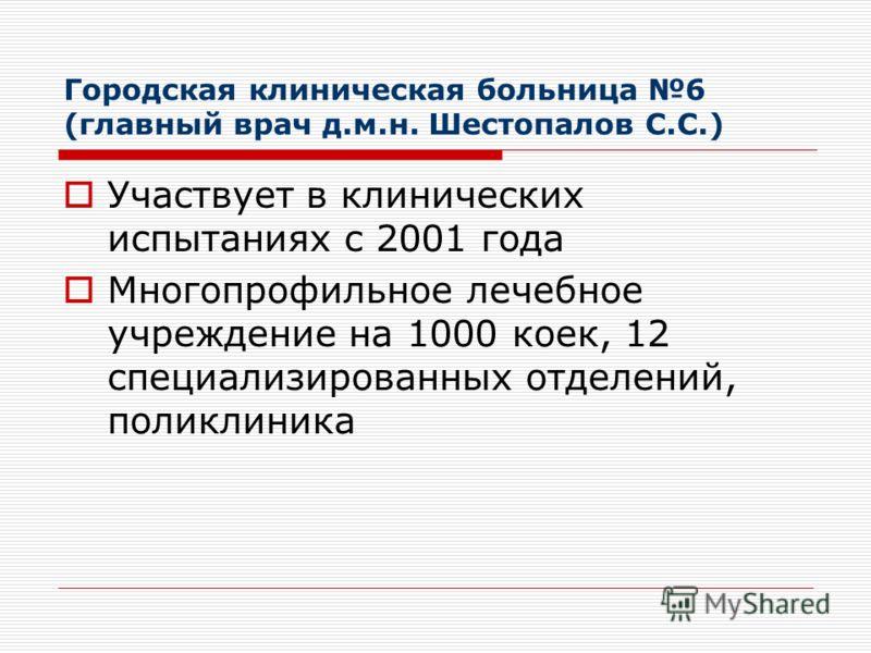 Городская клиническая больница 6 (главный врач д.м.н. Шестопалов С.С.) Участвует в клинических испытаниях с 2001 года Многопрофильное лечебное учреждение на 1000 коек, 12 специализированных отделений, поликлиника