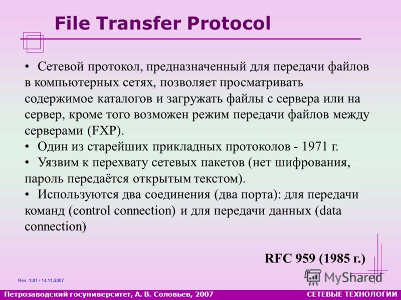 Петрозаводский госуниверситет, А. В. Соловьев, 2007СЕТЕВЫЕ ТЕХНОЛОГИИ File Transfer Protocol Сетевой протокол, предназначенный для передачи файлов в компьютерных сетях, позволяет просматривать содержимое каталогов и загружать файлы с сервера или на с