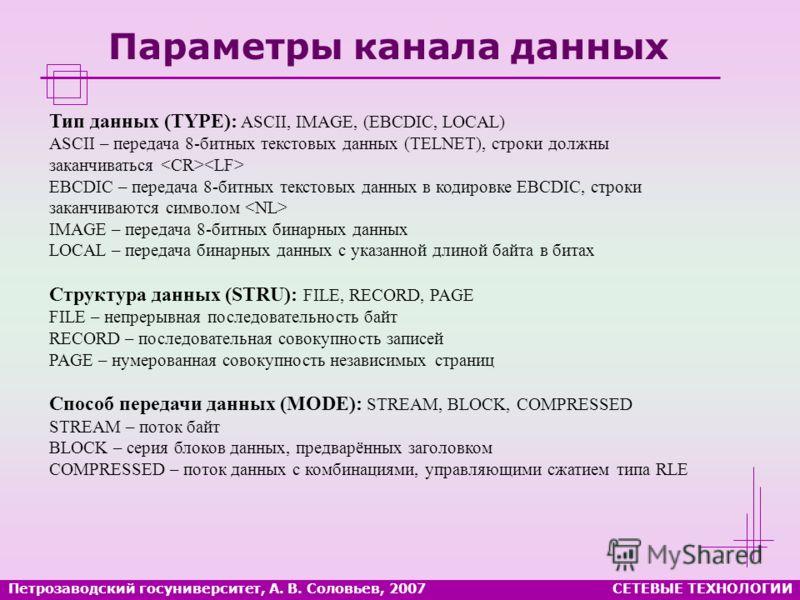 Петрозаводский госуниверситет, А. В. Соловьев, 2007СЕТЕВЫЕ ТЕХНОЛОГИИ Параметры канала данных Тип данных (TYPE): ASCII, IMAGE, (EBCDIC, LOCAL) ASCII – передача 8-битных текстовых данных (TELNET), строки должны заканчиваться EBCDIC – передача 8-битных