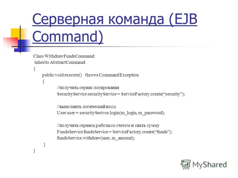 Серверная команда (EJB Command) Class WithdrawFundsCommand inherits AbstractCommand { public void execute() throws Command Exception { //получить сервис логирования SecurityService securityService = ServiceFactory.create(security); //выполнить логиче