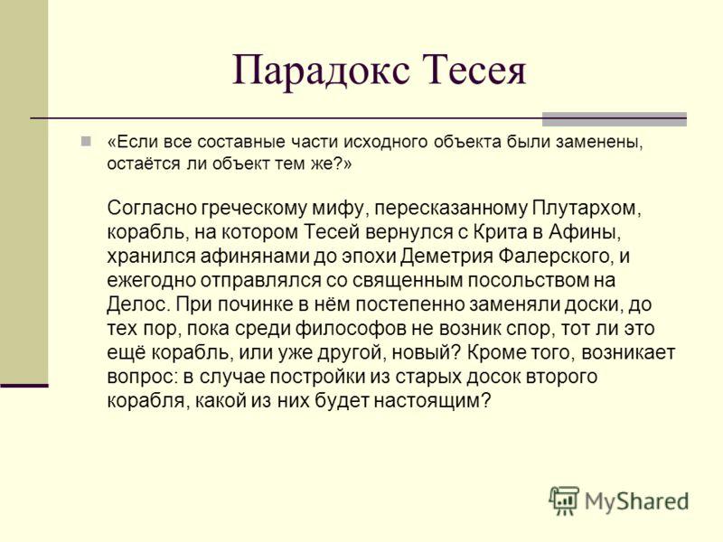 Парадокс Тесея «Если все составные части исходного объекта были заменены, остаётся ли объект тем же?» Согласно греческому мифу, пересказанному Плутархом, корабль, на котором Тесей вернулся с Крита в Афины, хранился афинянами до эпохи Деметрия Фалерск