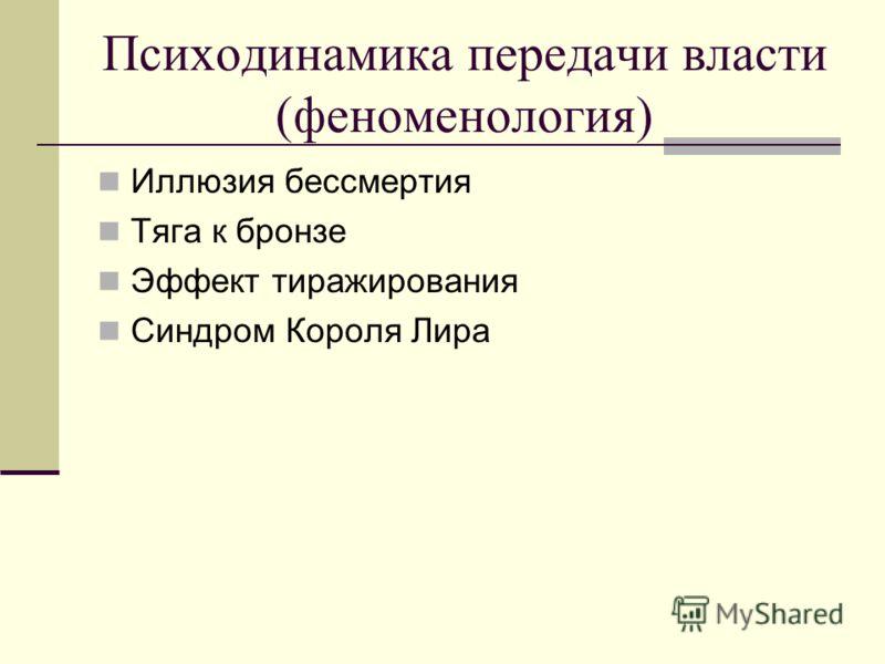 Психодинамика передачи власти (феноменология) Иллюзия бессмертия Тяга к бронзе Эффект тиражирования Синдром Короля Лира