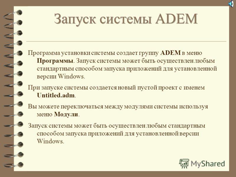 Вы начинаете работать с системой cразу после запуска. Далее Вы можете: 4 Создать новый проект 4 Открыть проект 4 Импортировать файл После этого Вы можете начинать создавать 3D модели и чертежи в модуле ADEM CAD, задавать процесс обработки в модуле AD
