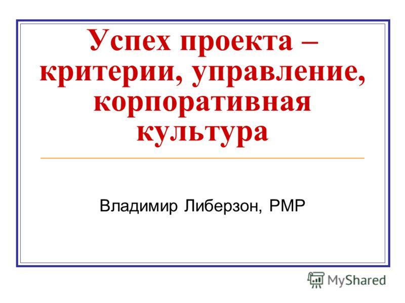 Успех проекта – критерии, управление, корпоративная культура Владимир Либерзон, PMP
