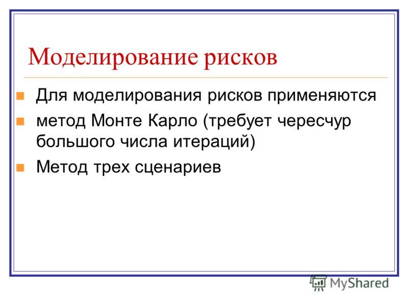 Моделирование рисков Для моделирования рисков применяются метод Монте Карло (требует чересчур большого числа итераций) Метод трех сценариев