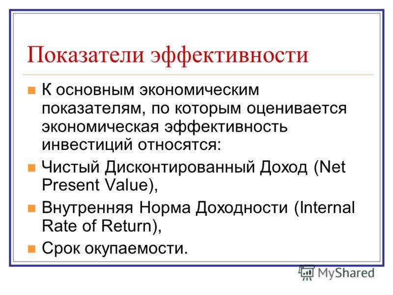 Показатели эффективности К основным экономическим показателям, по которым оценивается экономическая эффективность инвестиций относятся: Чистый Дисконтированный Доход (Net Present Value), Внутренняя Норма Доходности (Internal Rate of Return), Срок оку