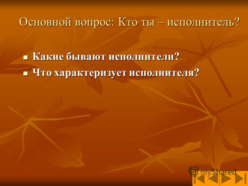 Основной вопрос: Кто ты – исполнитель? Какие бывают исполнители? Какие бывают исполнители? Что характеризует исполнителя? Что характеризует исполнителя?