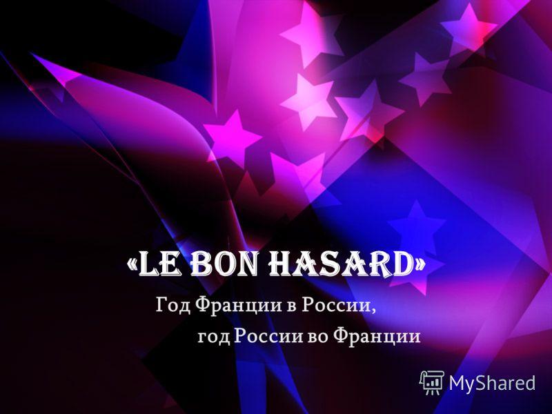 «Le bon hasard» Год Франции в России, год России во Франции