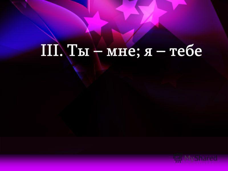 III. Ты – мне; я – тебе