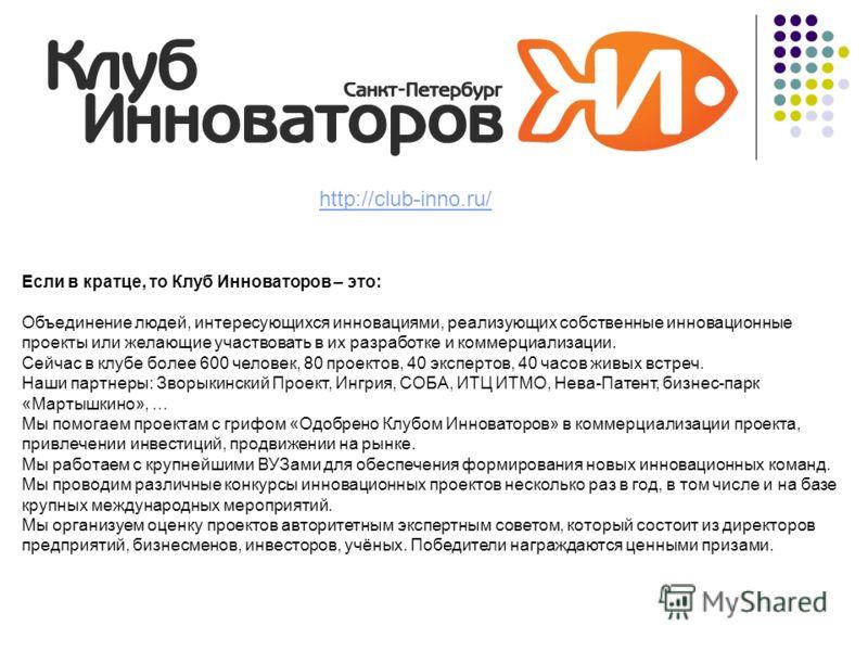 http://club-inno.ru/ Если в кратце, то Клуб Инноваторов – это: Объединение людей, интересующихся инновациями, реализующих собственные инновационные проекты или желающие участвовать в их разработке и коммерциализации. Сейчас в клубе более 600 человек,