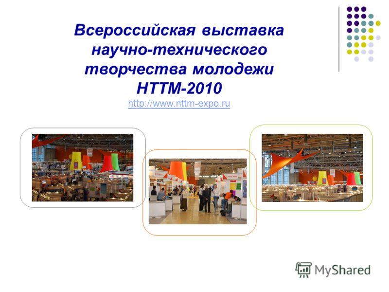 Всероссийская выставка научно-технического творчества молодежи НТТМ-2010 http://www.nttm-expo.ru