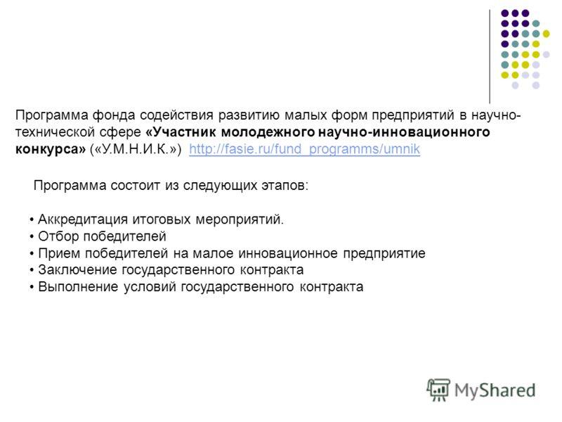 Программа фонда содействия развитию малых форм предприятий в научно- технической сфере «Участник молодежного научно-инновационного конкурса» («У.М.Н.И.К.») http://fasie.ru/fund_programms/umnik Программа состоит из следующих этапов: Аккредитация итого