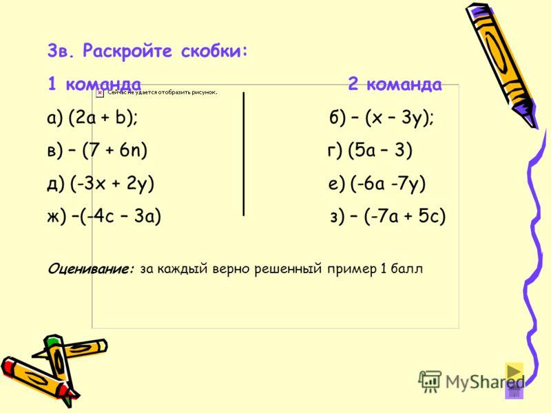 3в. Раскройте скобки: 1 команда 2 команда а) (2а + b); б) – (x – 3y); в) – (7 + 6n) г) (5a – 3) д) (-3х + 2у) е) (-6а -7у) ж) –(-4с – 3а) з) – (-7а + 5с) Оценивание: за каждый верно решенный пример 1 балл