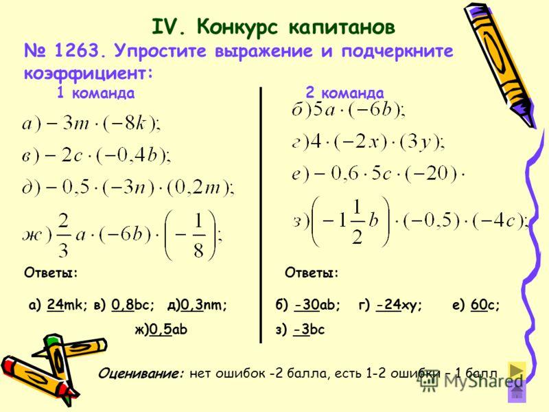 1263. Упростите выражение и подчеркните коэффициент: 1 команда 2 команда Ответы: а) 24mk; в) 0,8bc; д)0,3nm; ж)0,5ab Ответы: б) -30ab; г) -24xy; е) 60c; з) -3bc IV. Конкурс капитанов Оценивание: нет ошибок -2 балла, есть 1-2 ошибки – 1 балл