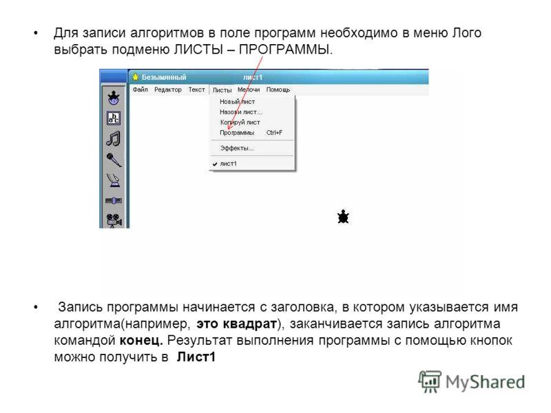 Для записи алгоритмов в поле программ необходимо в меню Лого выбрать подменю ЛИСТЫ – ПРОГРАММЫ. Запись программы начинается с заголовка, в котором указывается имя алгоритма(например, это квадрат), заканчивается запись алгоритма командой конец. Резуль