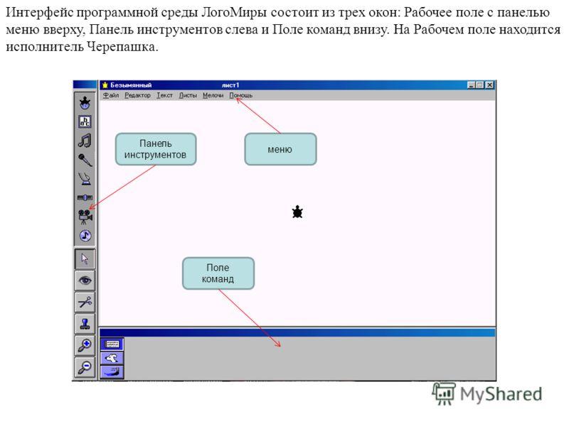 Интерфейс программной среды ЛогоМиры состоит из трех окон: Рабочее поле с панелью меню вверху, Панель инструментов слева и Поле команд внизу. На Рабочем поле находится исполнитель Черепашка. Поле команд меню Панель инструментов