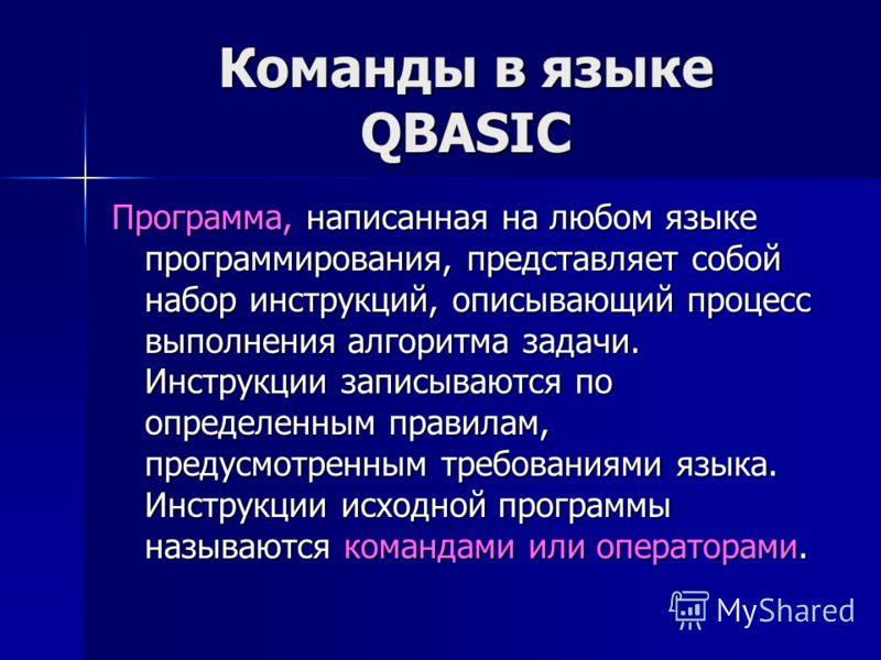 Команды в языке QBASIC Программа, написанная на любом языке программирования, представляет собой набор инструкций, описывающий процесс выполнения алгоритма задачи. Инструкции записываются по определенным правилам, предусмотренным требованиями языка.