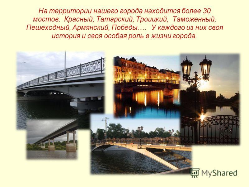 На территории нашего города находится более 30 мостов. Красный, Татарский, Троицкий, Таможенный, Пешеходный, Армянский, Победы.… У каждого из них своя история и своя особая роль в жизни города.