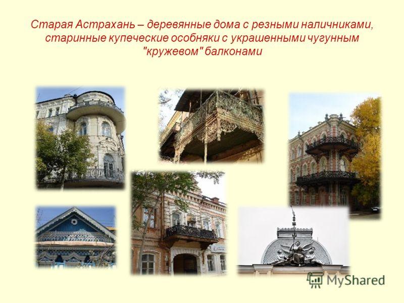 Старая Астрахань – деревянные дома с резными наличниками, старинные купеческие особняки с украшенными чугунным кружевом балконами