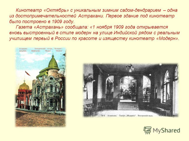 Кинотеатр «Октябрь» с уникальным зимним садом-дендрарием – одна из достопримечательностей Астрахани. Первое здание под кинотеатр было построено в 1909 году. Газета «Астрахань» сообщала: «1 ноября 1909 года открывается вновь выстроенный в стиле модерн