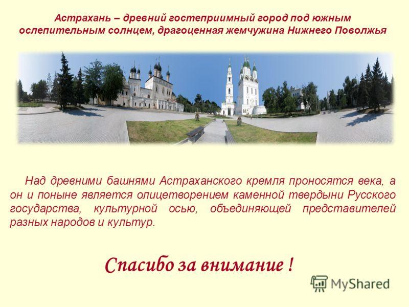 Над древними башнями Астраханского кремля проносятся века, а он и поныне является олицетворением каменной твердыни Русского государства, культурной осью, объединяющей представителей разных народов и культур. Спасибо за внимание ! Астрахань – древний