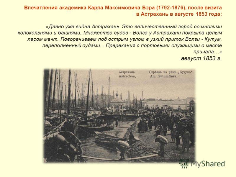 Впечатления академика Карла Максимовича Бэра (1792-1876), после визита в Астрахань в августе 1853 года: «Давно уже видна Астрахань. Это величественный город со многими колокольнями и башнями. Множество судов - Волга у Астрахани покрыта целым лесом ма