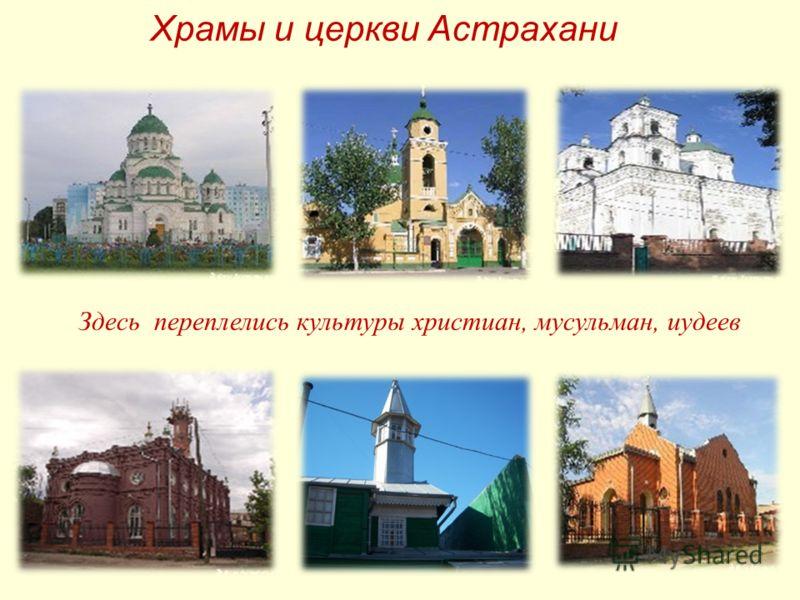 Храмы и церкви Астрахани Здесь переплелись культуры христиан, мусульман, иудеев