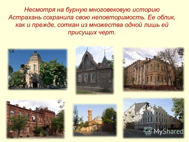 Несмотря на бурную многовековую историю Астрахань сохранила свою неповторимость. Ее облик, как и прежде, соткан из множества одной лишь ей присущих черт.