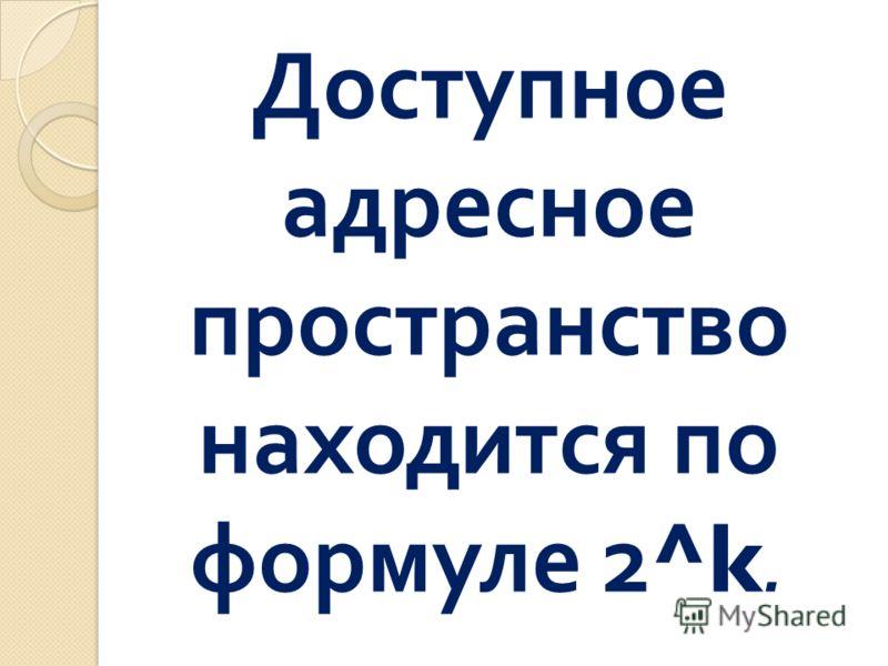 Доступное адресное пространство находится по формуле 2 ^k.