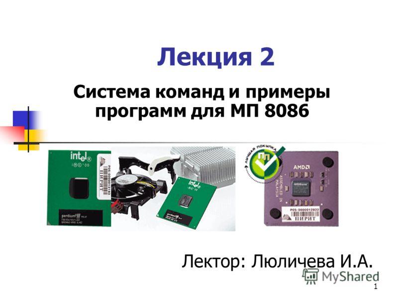 1 Лекция 2 Система команд и примеры программ для МП 8086 Лектор: Люличева И.А.