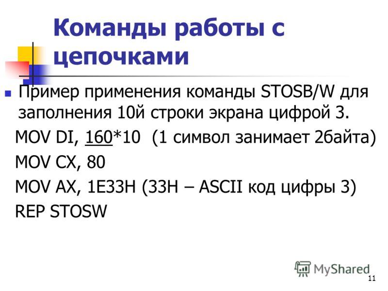 11 Команды работы с цепочками Пример применения команды STOSB/W для заполнения 10й строки экрана цифрой 3. MOV DI, 160*10 (1 символ занимает 2байта) MOV CX, 80 MOV AX, 1E33Н (33Н – ASCII код цифры 3) REP STOSW