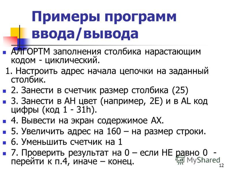 12 Примеры программ ввода/вывода АЛГОРТМ заполнения столбика нарастающим кодом - циклический. 1. Настроить адрес начала цепочки на заданный столбик. 2. Занести в счетчик размер столбика (25) 3. Занести в АН цвет (например, 2E) и в АL код цифры (код 1