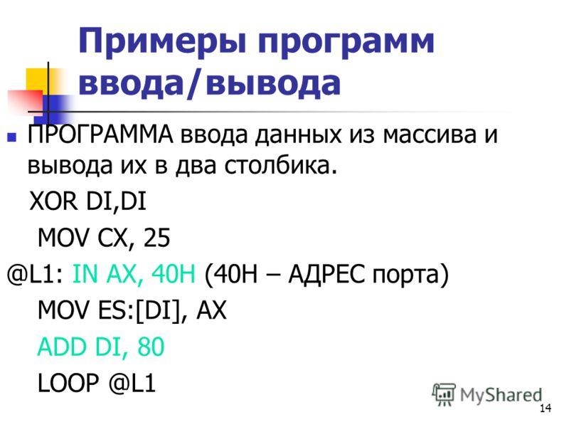 14 Примеры программ ввода/вывода ПРОГРАММА ввода данных из массива и вывода их в два столбика. XOR DI,DI MOV CX, 25 @L1: IN AX, 40H (40H – АДРЕС порта) MOV ES:[DI], AX ADD DI, 80 LOOP @L1