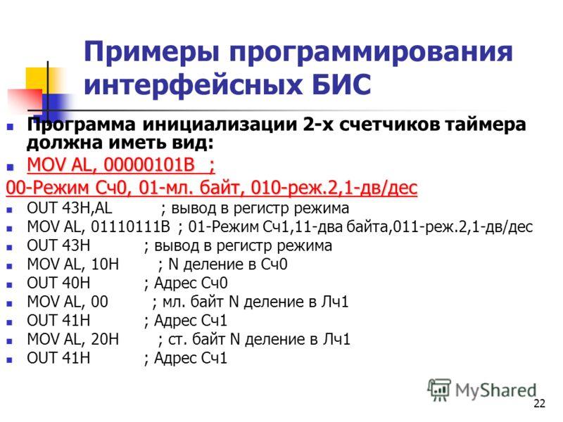 22 Примеры программирования интерфейсных БИС Программа инициализации 2-х счетчиков таймера должна иметь вид: MOV AL, 00000101B ; MOV AL, 00000101B ; 00-Режим Сч0, 01-мл. байт, 010-реж.2,1-дв/дес OUT 43H,AL ; вывод в регистр режима MOV AL, 01110111B ;