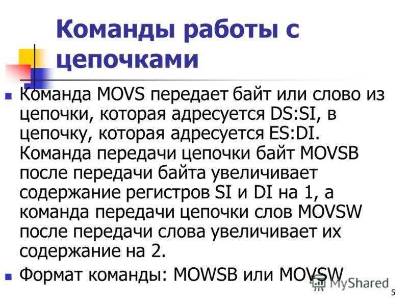 5 Команды работы с цепочками Команда MOVS передает байт или слово из цепочки, которая адресуется DS:SI, в цепочку, которая адресуется ES:DI. Команда передачи цепочки байт MOVSB после передачи байта увеличивает содержание регистров SI и DI на 1, а ком