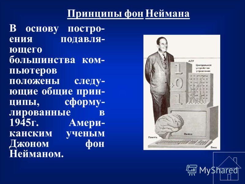 В основу постро- ения подавля- ющего большинства ком- пьютеров положены следу- ющие общие прин- ципы, сформу- лированные в 1945г. Амери- канским ученым Джоном фон Нейманом. Принципы фон Неймана