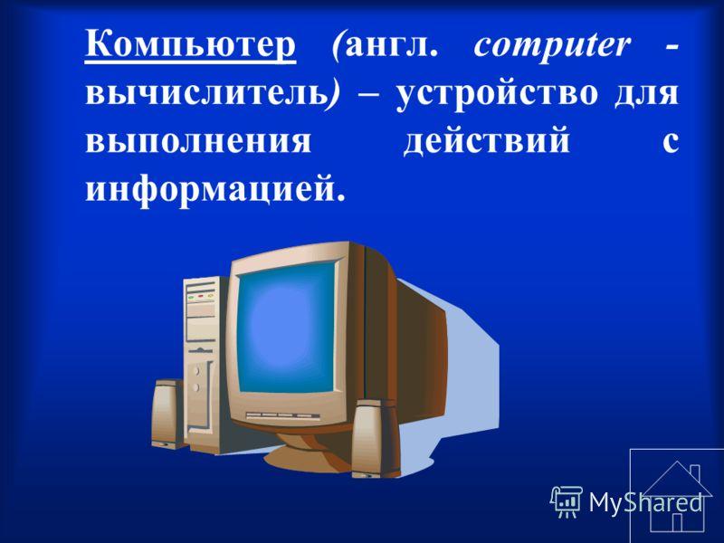 Компьютер (англ. computer - вычислитель) – устройство для выполнения действий с информацией.