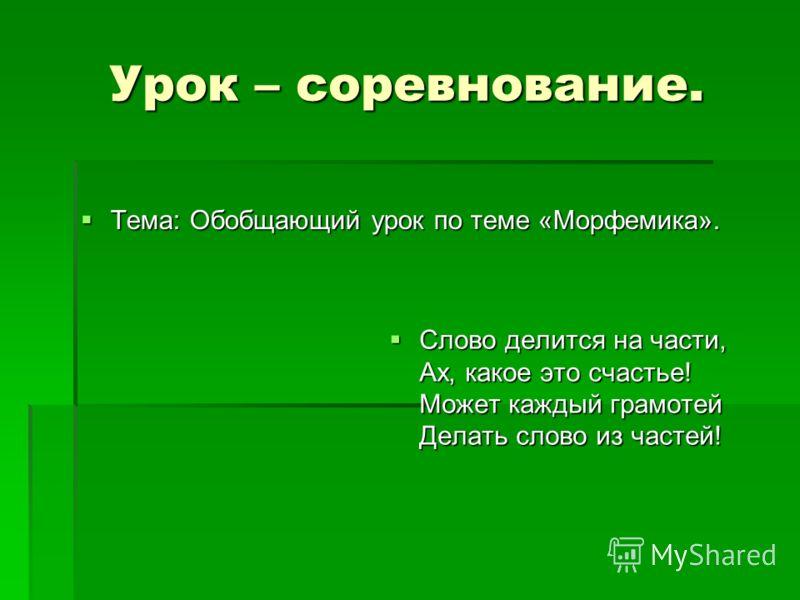 Урок – соревнование. Тема: Обобщающий урок по теме «Морфемика». Тема: Обобщающий урок по теме «Морфемика». Слово делится на части, Ах, какое это счастье! Может каждый грамотей Делать слово из частей! Слово делится на части, Ах, какое это счастье! Мож