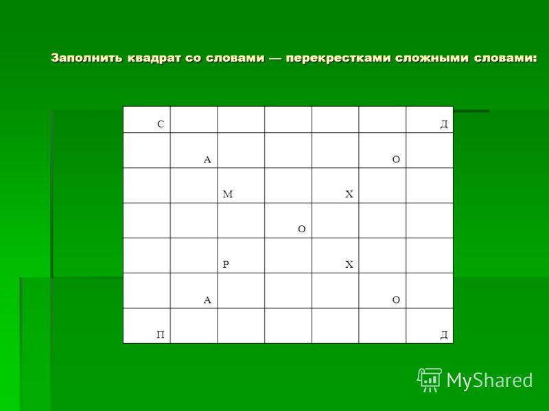 Заполнить квадрат со словами перекрестками сложными словами: C Д A О M Х О P Х A О П Д