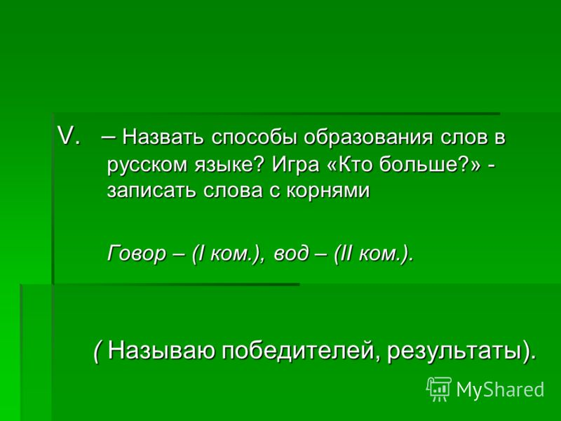 V. – Назвать способы образования слов в русском языке? Игра «Кто больше?» - записать слова c корнями Говор – (I ком.), вод – (II ком.). ( Называю победителей, результаты).