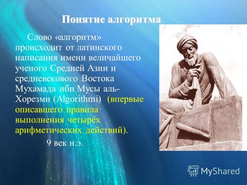 Понятие алгоритма Слово «алгоритм» происходит от латинского написания имени величайшего ученого Средней Азии и средневекового Востока Мухамада ибн Мусы аль- Хорезми (Algorithmi) (впервые описавшего правила выполнения четырёх арифметических действий).