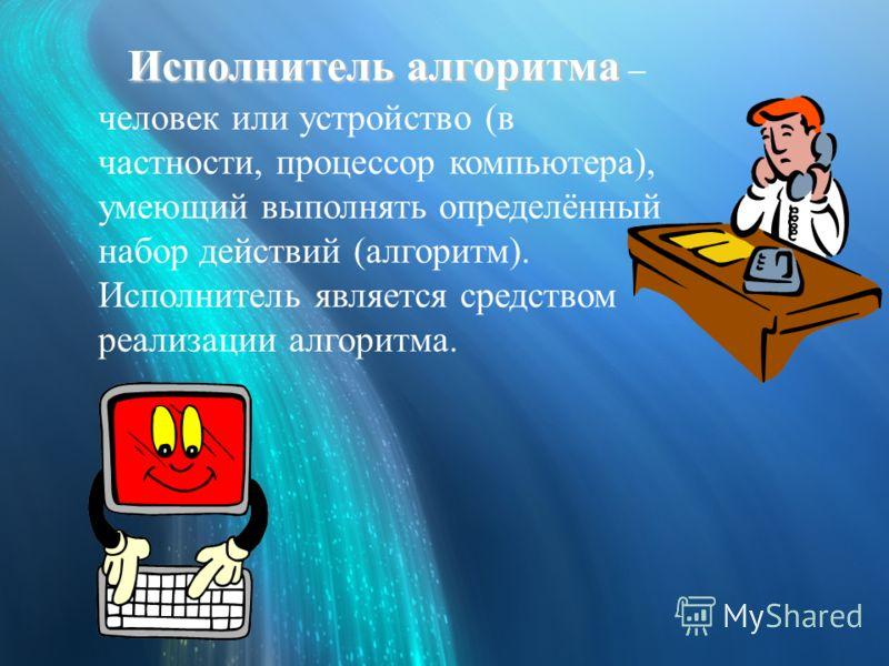 Исполнитель алгоритма Исполнитель алгоритма – человек или устройство (в частности, процессор компьютера), умеющий выполнять определённый набор действий (алгоритм). Исполнитель является средством реализации алгоритма.