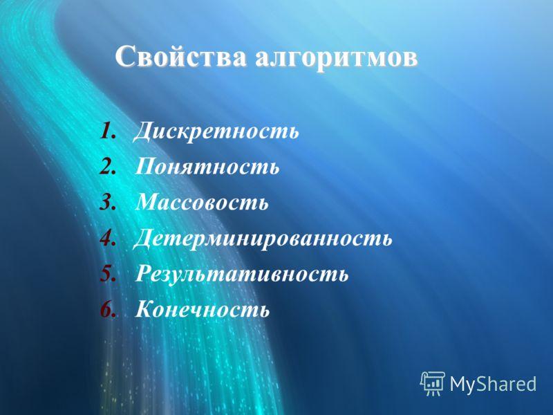 Свойства алгоритмов 1.Дискретность 2.Понятность 3.Массовость 4.Детерминированность 5.Результативность 6.Конечность