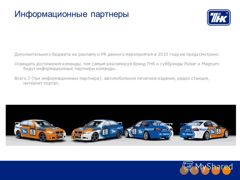 Информационные партнеры Дополнительного бюджета на рекламу и PR данного мероприятия в 2010 году не предусмотрено. Освещать достижения команды, тем самым рекламируя бренд ТНК и суббренды Pulsar и Magnum будут информационные партнеры команды. Всего 3 (