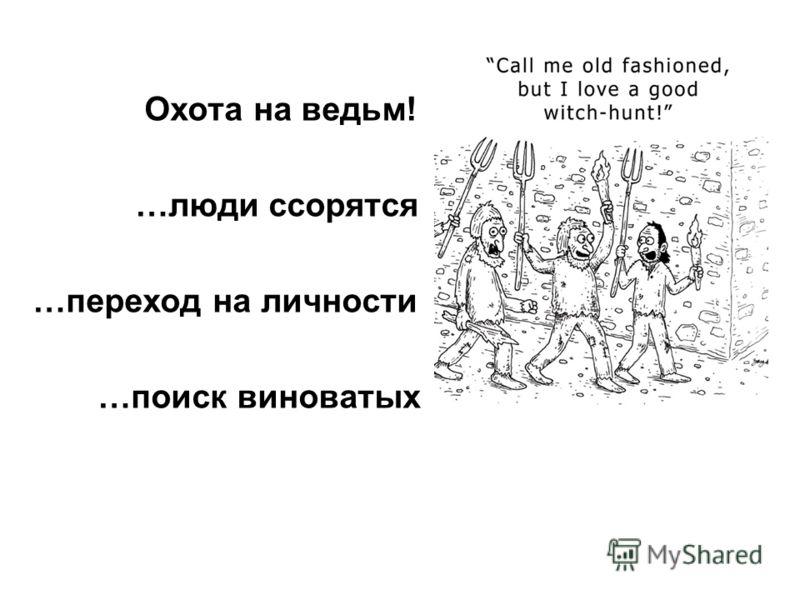 Охота на ведьм! …люди ссорятся …переход на личности …поиск виноватых