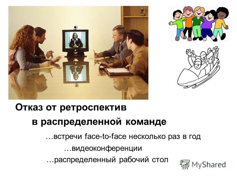 Отказ от ретроспектив в распределенной команде …встречи face-to-face несколько раз в год …видеоконференции …распределенный рабочий стол