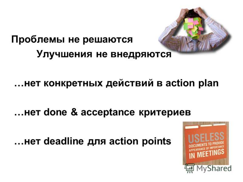 Проблемы не решаются Улучшения не внедряются …нет конкретных действий в action plan …нет done & acceptance критериев …нет deadline для action points