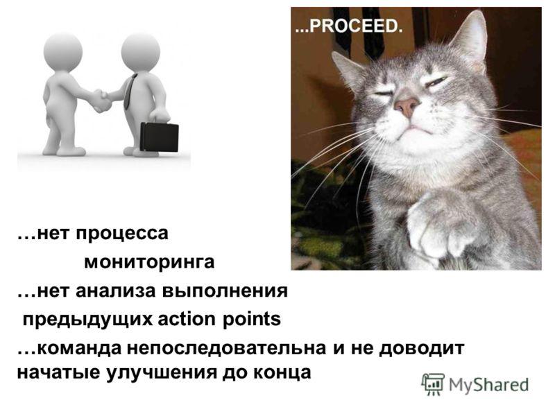 …нет процесса мониторинга …нет анализа выполнения предыдущих action points …команда непоследовательна и не доводит начатые улучшения до конца