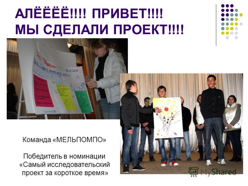АЛЁЁЁЁ!!!! ПРИВЕТ!!!! МЫ СДЕЛАЛИ ПРОЕКТ!!!! Команда «МЕЛЬПОМПО» Победитель в номинации «Самый исследовательский проект за короткое время»