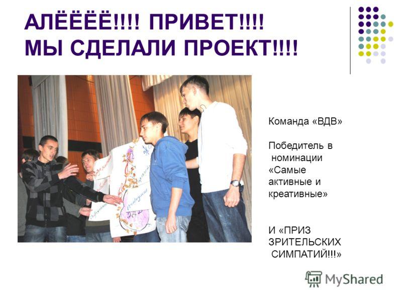 АЛЁЁЁЁ!!!! ПРИВЕТ!!!! МЫ СДЕЛАЛИ ПРОЕКТ!!!! Команда «ВДВ» Победитель в номинации «Самые активные и креативные» И «ПРИЗ ЗРИТЕЛЬСКИХ СИМПАТИЙ!!!»
